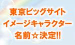 募集していた『東京ビッグサイト』のイメージキャラクターの名前が決定!